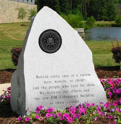 "The granite stone at the entrance to the Laboratory building reads: ÂÂÂÂÂÂÂÂÂÂÂÂÂ""Behind every case is a victim—man, woman, or child—and the people who care for them. We dedicate our efforts and the new FBI Laboratory building to those victims.ÂÂÂÂÂÂÂÂÂÂÂÂÂ"""